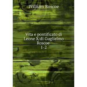 di Leone X/di Guglielmo Roscoe . 1 2: William Roscoe: Books