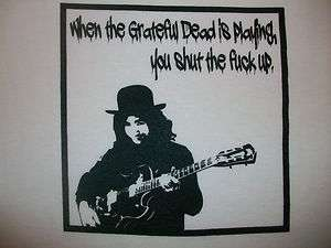 When the Grateful Dead is playing, you shut the F#CK up T shirt Any