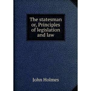 statesman : or, Principles of legislation and law.: John Holmes: Books