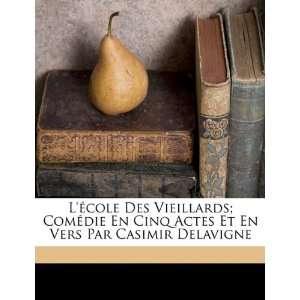 école Des Vieillards; Comédie En Cinq Actes Et En Vers Par Casimir